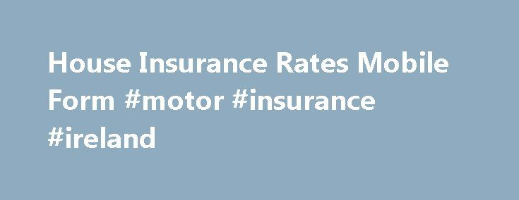 House Insurance Rates Mobile Form #motor #insurance #ireland http://remmont.com/house-insurance-rates-mobile-form-motor-insurance-ireland/  #insurance quote # House Insurance Rates Anytime, Anywhere We believe that the process of buying homeowners insurance should be simple and convenient. This is why we created this convenient mobile app that allows you to compare homeowners insurance quotes from anywhere. When making a decision to protect your major assets, it is important to have a…