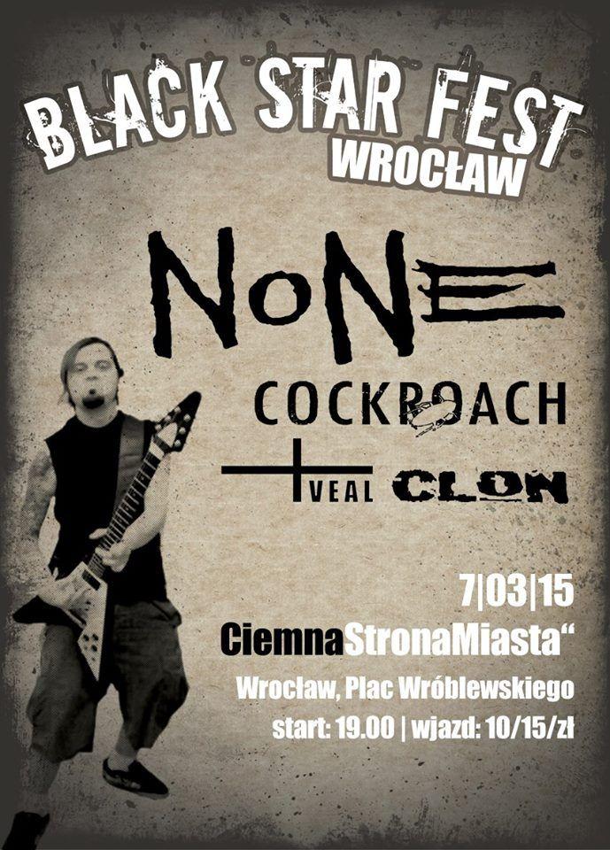 2015.03.07 - Black Star Fest Wrocław – NONE, COCKROACH, VEAL, CLON Miejsce:Ciemna Strona Miasta Klub Muzyczny, pl. Gen. Wróblewskiego 3A, 50-407 Wrocław https://www.facebook.com/events/1515960658666073/