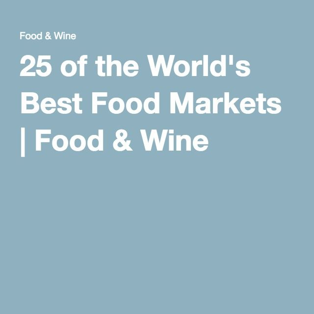 25 of the World's Best Food Markets | Food & Wine