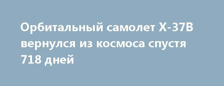 Орбитальный самолет X-37B вернулся из космоса спустя 718 дней http://oane.ws/2017/05/08/samolet-razvedchik-x-37b-prizemlilsya-na-amerikanskom-kosmodrome-posle-700-dnevnogo-prebyvaniya-na-orbite.html  Разведывательный самолет ВВС США X-37B Orbital Test Vehicle приземлился на космодроме мыса Канаверал во Флориде. Многофункциональный суборбитальный летательный аппарат вернулся на Землю после 700-дневного пребывания на орбите.