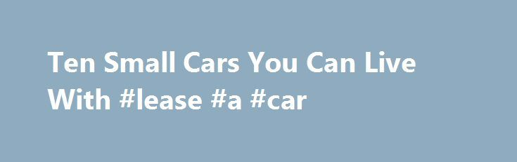 Ten Small Cars You Can Live With #lease #a #car http://cars.nef2.com/ten-small-cars-you-can-live-with-lease-a-car/  #small cars # Ten Small Cars You Can Live With By Aaron Gold. Cars Expert Aaron Gold, About.com s Cars Expert, has been an automotive journalist for a decade and a half and has been writing for About.com since 2004. He contributes to several automotive publications and is a member of the North American Car and Truck of the Year jury. Small and prestigious: Audi A3 By Aaron…