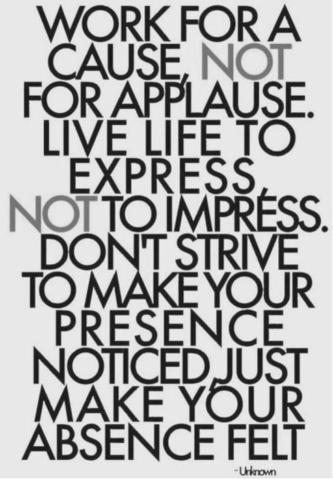 """Love this quote: """"Work for A Cause, Not for Applause. Live Life to Express, Not to Impress. Don't Strive to Make Your Presence Noticed, Just Make Your Absence Felt -Unknown.  (if you know the original source, please share so I can update that! :) )"""