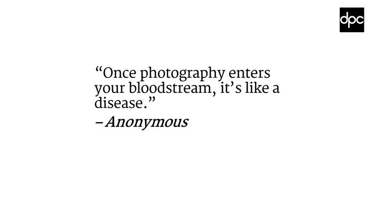 """Once photography enters your bloodstream, it's like a disease"" –Anonymous"