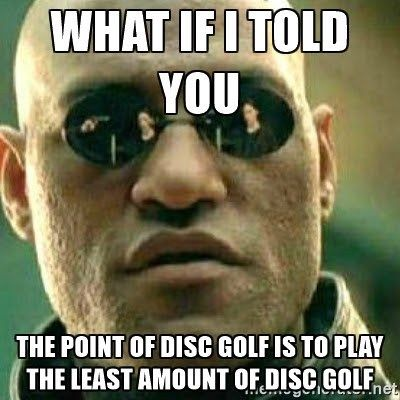 Disc Golf Humor: It does make you wonder why we love to play disc golf, when the goal is to actually throw the disc fewer times