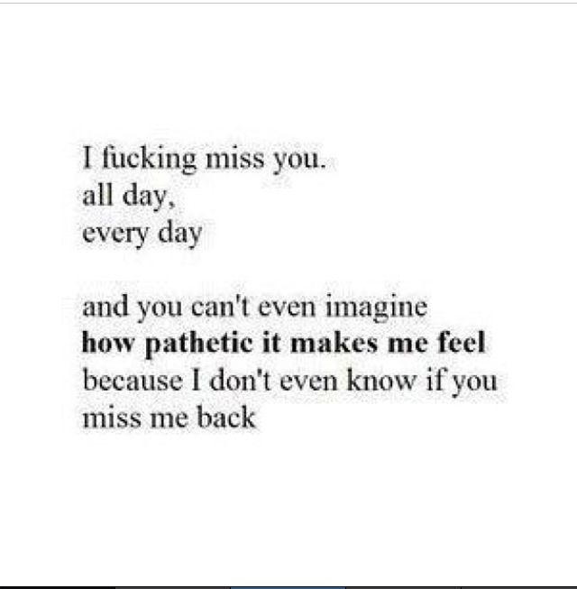 ...because I know you don't miss me back
