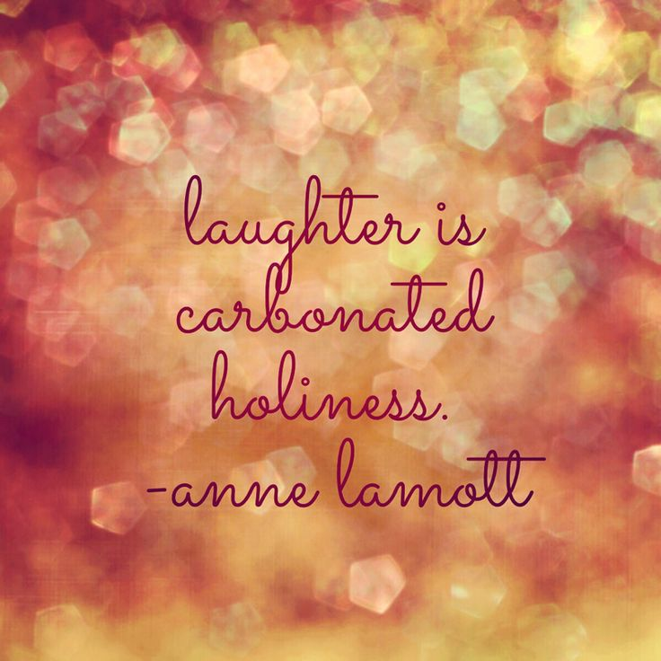 Laughter is carbonated holiness.  Anne Lamott