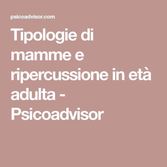 Tipologie di mamme e ripercussione in età adulta - Psicoadvisor