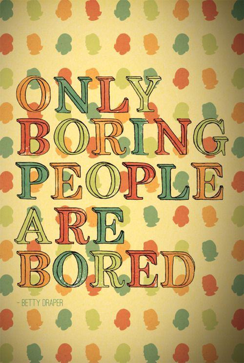 This was my saying in high school: Boring People, Inspiration, Quotes, Madmen, Bored, Mad Men, True, Betty Draper