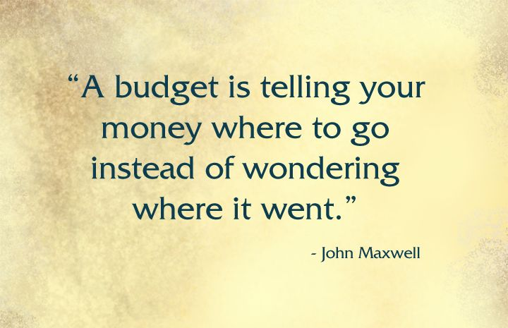 """A budget is telling your money where to go instead of wondering where it went."" ~John Maxwell"
