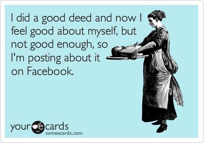 I did a good deed and now I feel good about myself, but not good enough, so I'm posting about it on Facebook.