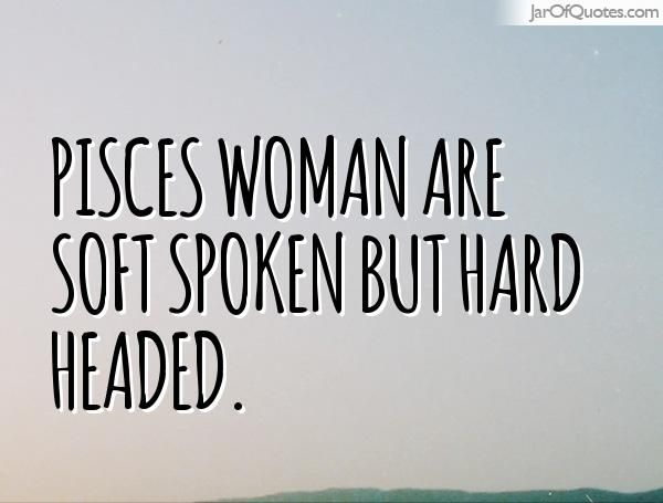Pisces woman are soft spoken but hard headed.