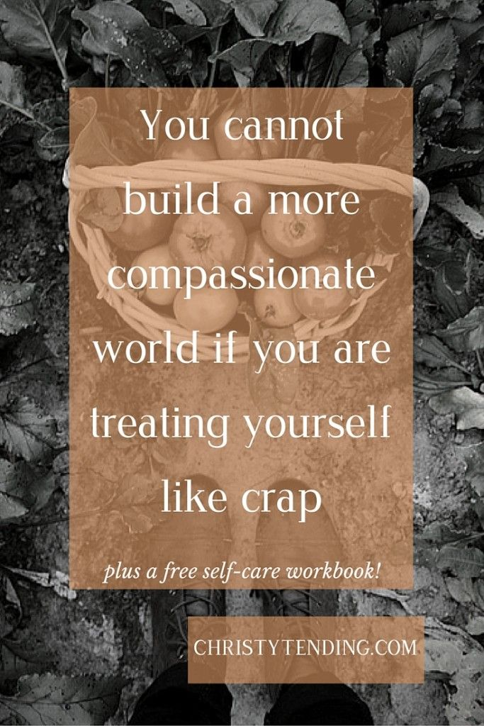 You cannot build a more compassionate world if you are treating yourself like crap - Christy Tending Healing Arts - www.christytending.com - self-care practices for world-changers