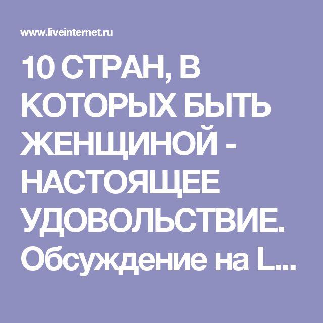 10 СТРАН, В КОТОРЫХ БЫТЬ ЖЕНЩИНОЙ - НАСТОЯЩЕЕ УДОВОЛЬСТВИЕ. Обсуждение на LiveInternet - Российский Сервис Онлайн-Дневников