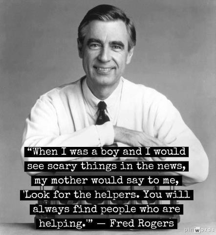 """'When I was a boy and I would see scary things on the news, my mother would say to me 'Look for the helpers. You will always find people helping.'"""" - """"Mr."""" Fred Rogers quote"""