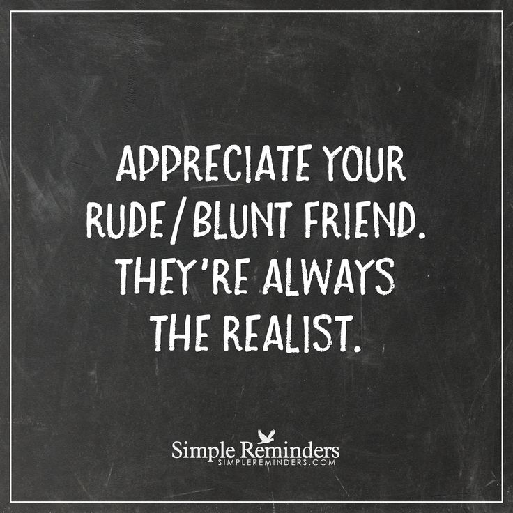 Appreciate your rude friend Appreciate your rudeblunt friend. They're always the realist. — Unknown Author