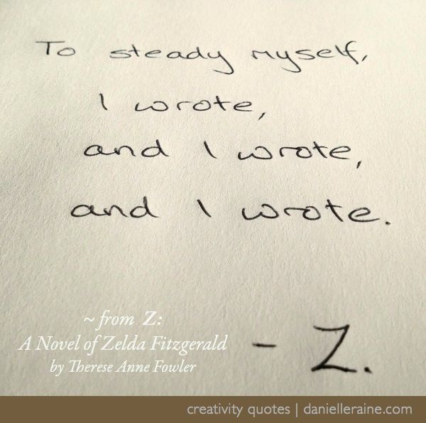 This week's Zelda Fitzgerald-inspired Creativity Quote. From the free email series: http://danielleraine.com/creativity-quotes/creativity-quotes-11-therese-anne-fowler/ #creativity #quotes