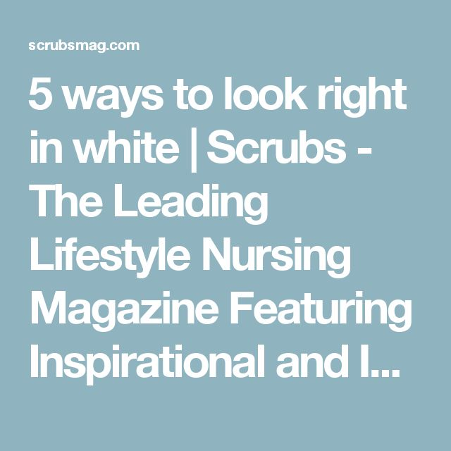 5 ways to look right in white | Scrubs - The Leading Lifestyle Nursing Magazine Featuring Inspirational and Informational Nursing Articles