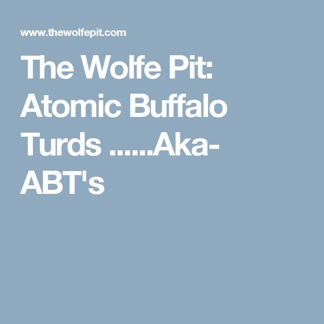 The Wolfe Pit: Atomic Buffalo Turds ......Aka- ABT's