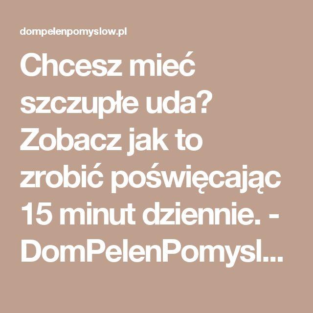 Chcesz mieć szczupłe uda? Zobacz jak to zrobić poświęcając 15 minut dziennie. - DomPelenPomyslow.pl