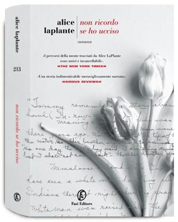Alice LaPlante  Non ricordo se ho ucciso  «Alice LaPlante offre una prova virtuosistica del suo talento. Un romanzo davvero magistrale. La malattia dell'Alzheimer è un'esperienza devastante e spesso disperata, ma in qualche modo, oltre quel buio, LaPlante ci ha donato questa esplosiva, caleidoscopica visione.»   Dalla presentazione all'edizione italiana di Stefan Merrill Block.