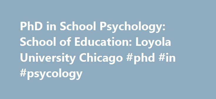 PhD in School Psychology: School of Education: Loyola University Chicago #phd #in #psycology http://liberia.nef2.com/phd-in-school-psychology-school-of-education-loyola-university-chicago-phd-in-psycology/  # Loyola University Chicago PhD in School Psychology Overview The PhD in School Psychology is conferred by conferred by The Graduate School and accredited by the National Association of School Psychologists (NASP ) and the Commission on Accreditation of the American Psychological…