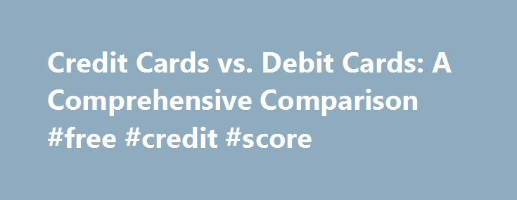 Credit Cards vs. Debit Cards: A Comprehensive Comparison #free #credit #score http://remmont.com/credit-cards-vs-debit-cards-a-comprehensive-comparison-free-credit-score/  #comparing credit cards # Credit Cards vs. Debit Cards: A Comprehensive Comparison Your Money Working Harder Credit cards and debit cards have the exact same benefits. I've heard this statement for a long time, but I wanted to test it out to see if it is true. Unfortunately, we often pass along information we received…