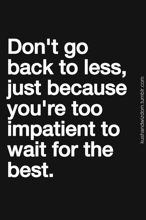 """Don't go back to less, just because you're too impatient to wait for the best."" #quote #patience"