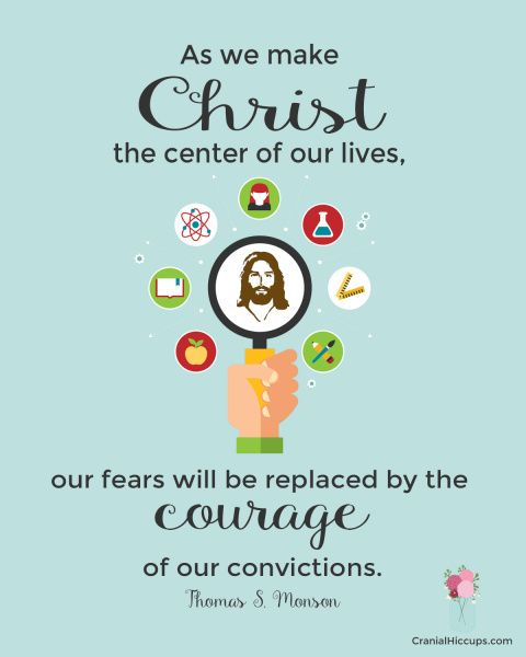 As we make Christ the center of our lives, our fears will be replaced by the courage of our convictions. Thomas S. Monson #LDSConf #PresMonson