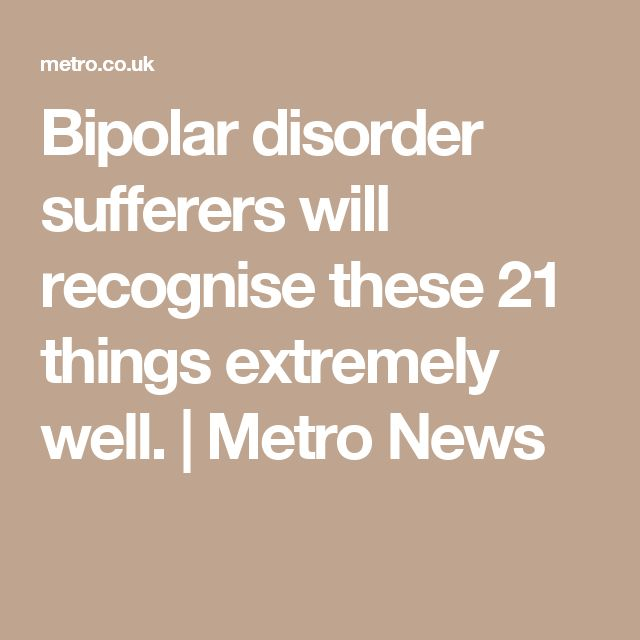 Bipolar disorder sufferers will recognise these 21 things extremely well.   Metro News