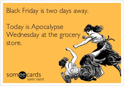 Black Friday is two days away. Today is Apocalypse Wednesday at the grocery store.