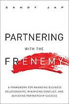 Partnering with the frenemy : a framework for managing business relationships, minimizing conflict, and achieving partnership success