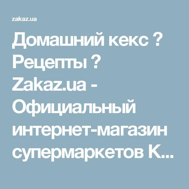 Домашний кекс → Рецепты → Zakaz.ua - Официальный интернет-магазин супермаркетов Киева
