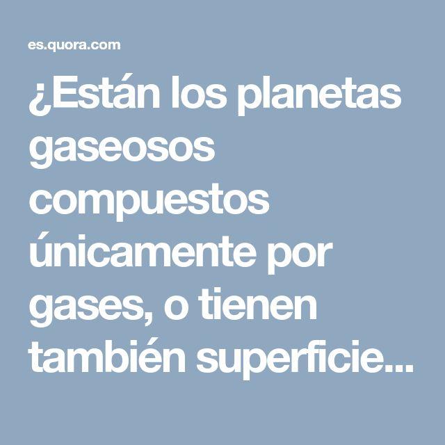 ¿Están los planetas gaseosos compuestos únicamente por gases, o tienen también superficie? - Quora
