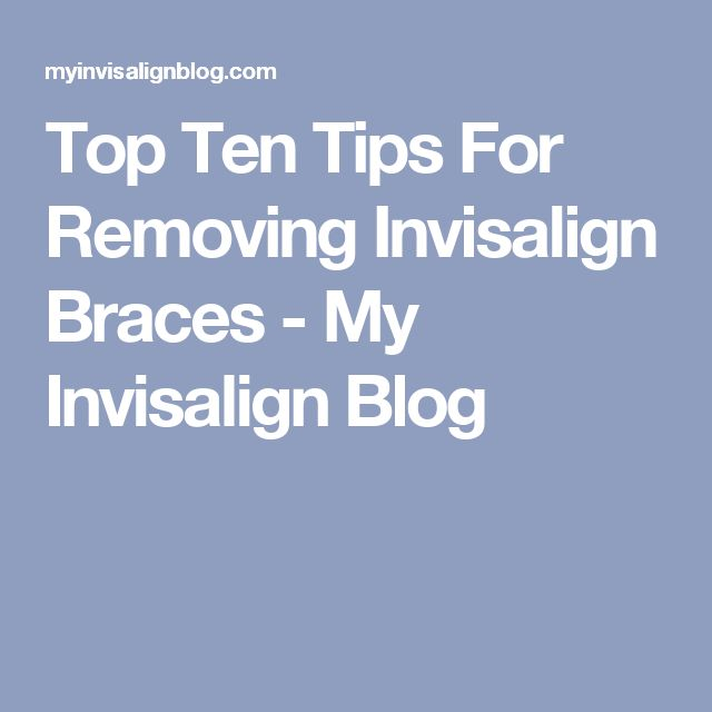 Top Ten Tips For Removing Invisalign Braces - My Invisalign Blog