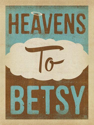 Heavens To Betsy - This all-purpose exclamatory phrase can be used for pleasant surprises, but it also comes in handy when venting exasperation. Nobody knows who Betsy was, or what this phrase actually means, but <em>Heavens To Betsy! </em>is one of the South's most useful sentence enhancers. You will make any room feel more like home if you decorate with this classic Southernism.<br />