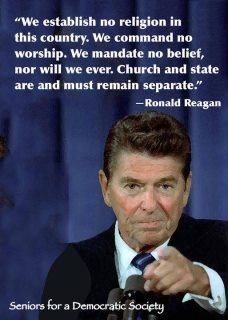 Separation of Church and State. Even a conservative, senile old bastard like Ronald Reagan endorsed that.