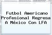 http://tecnoautos.com/wp-content/uploads/imagenes/tendencias/thumbs/futbol-americano-profesional-regresa-a-mexico-con-lfa.jpg LFA. Futbol americano profesional regresa a México con LFA, Enlaces, Imágenes, Videos y Tweets - http://tecnoautos.com/actualidad/lfa-futbol-americano-profesional-regresa-a-mexico-con-lfa/