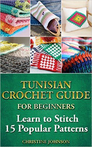 Amazon.com: Tunisian Crochet Guide for Beginners: Learn to Stitch 15 Popular Patterns: crochet, crochet for beginners, Afghans, crochet projects, crochet patterns, ... crochet for dummies, crochet for women) eBook: Christine Johnson: Kindle Store