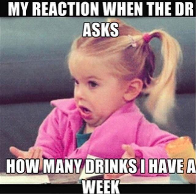 my reaction when the doctor asks me how many drinks i have