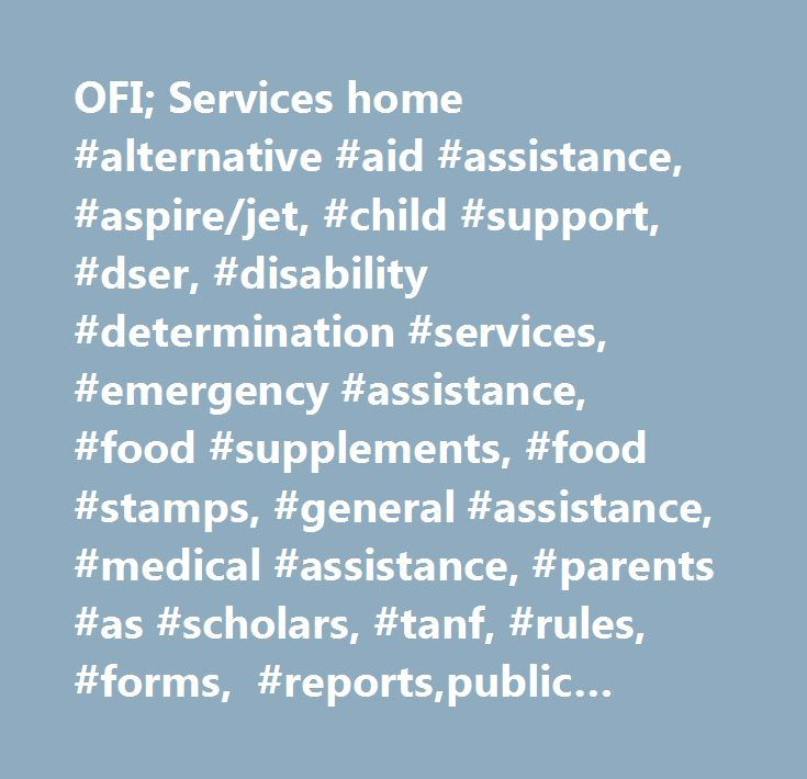 OFI; Services home #alternative #aid #assistance, #aspire/jet, #child #support, #dser, #disability #determination #services, #emergency #assistance, #food #supplements, #food #stamps, #general #assistance, #medical #assistance, #parents #as #scholars, #tanf, #rules, #forms, #reports,public #assistance, #applications…