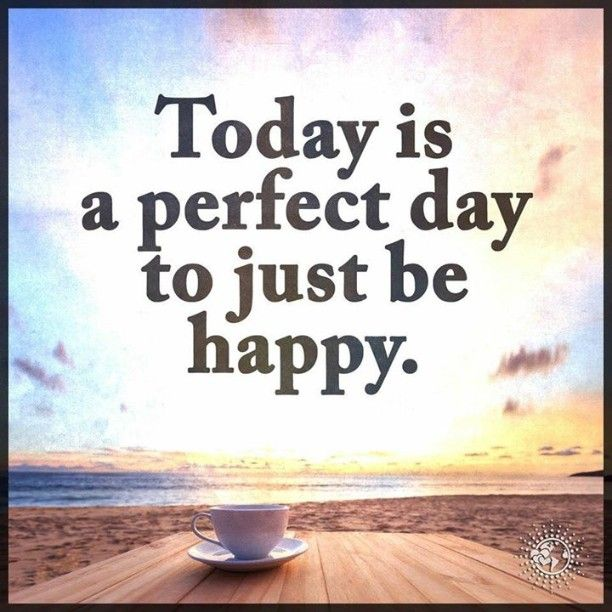 Today is a perfect day to just be happy....yep today and