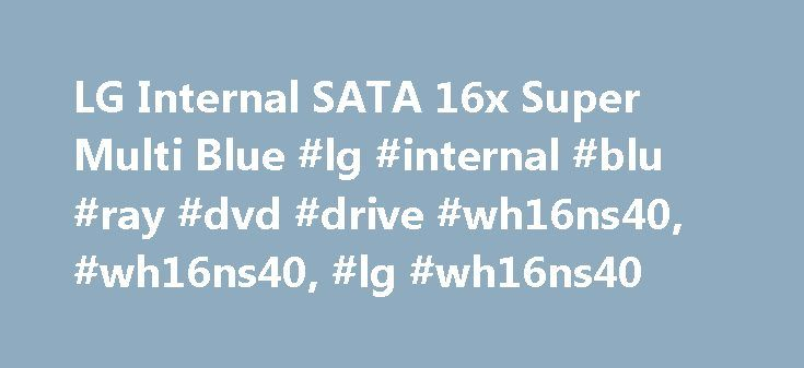 LG Internal SATA 16x Super Multi Blue #lg #internal #blu #ray #dvd #drive #wh16ns40, #wh16ns40, #lg #wh16ns40 http://kansas.remmont.com/lg-internal-sata-16x-super-multi-blue-lg-internal-blu-ray-dvd-drive-wh16ns40-wh16ns40-lg-wh16ns40/  # To properly experience our LG.com website, you will need to use an alternate browser or upgrade to a newer version of internet Explorer (IE9 or greater). The LG.com website utilizes responsive design to provide convenient experience that conforms to your…