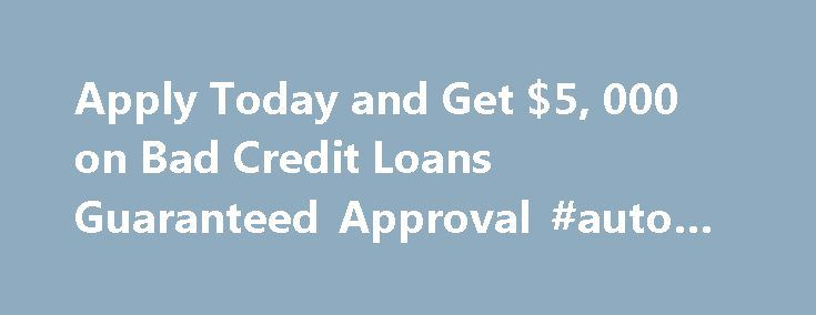 Apply Today and Get $5, 000 on Bad Credit Loans Guaranteed Approval #auto #title #loan http://nigeria.remmont.com/apply-today-and-get-5-000-on-bad-credit-loans-guaranteed-approval-auto-title-loan/ #guaranteed loans for bad credit # Apply Today and Get $5,000 on Bad Credit Loans Guaranteed Approval Washington, DC — (SBWIRE ) — 05/23/2013 — It is usually very frustrating when a borrower has to move from one lender to the other simply because he couldn't satisfy one or two requirements. This…