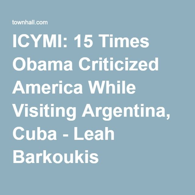 04-26-2016   ICYMI: 15 Times Obama Criticized America While Visiting Argentina, Cuba - Leah Barkoukis
