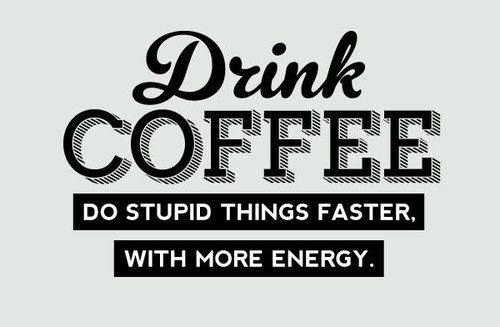 Drink #coffee! Do stupid things faster with more energy!