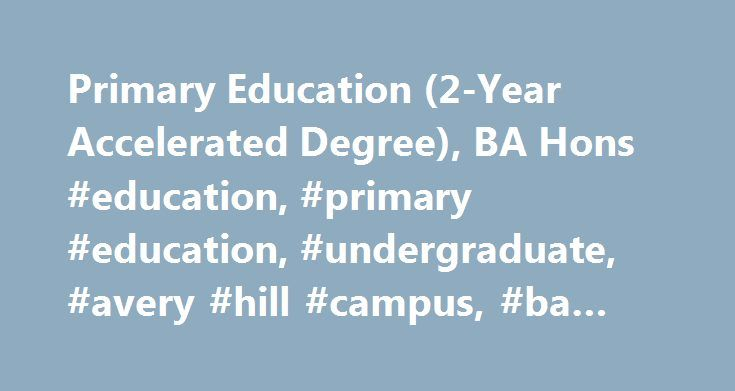 Primary Education (2-Year Accelerated Degree), BA Hons #education, #primary #education, #undergraduate, #avery #hill #campus, #ba #hons http://kenya.remmont.com/primary-education-2-year-accelerated-degree-ba-hons-education-primary-education-undergraduate-avery-hill-campus-ba-hons/  # Primary Education (2-Year Accelerated Degree), BA Hons Undergraduate Primary Education (2-Year Accelerated Degree), BA Hons Overview Overview Our primary years of education have the biggest impact on the person…