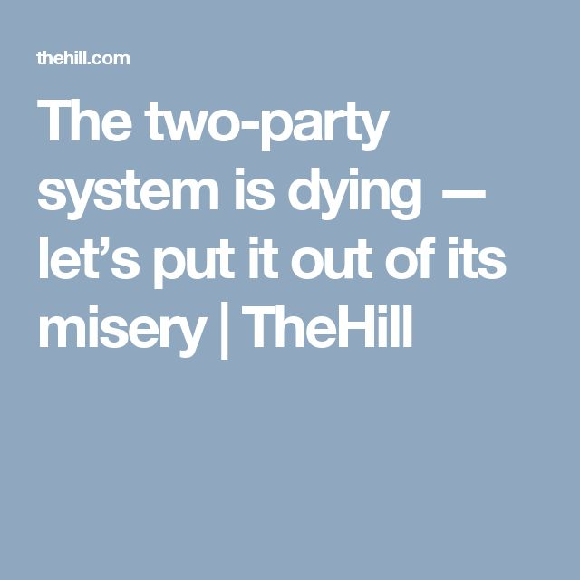 The two-party system is dying — let's put it out of its misery   TheHill