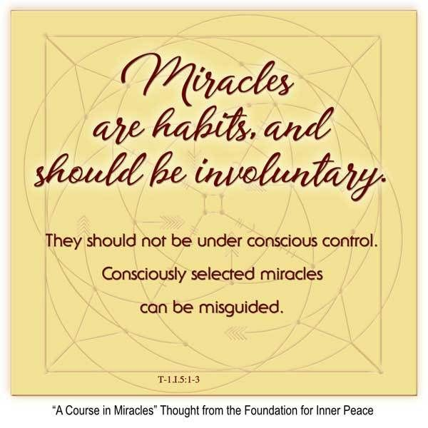 """Miracle Principle 5: """"Miracles are habits, and should be involuntary. They should not be under conscious control. Consciously selected miracles can be misguided."""