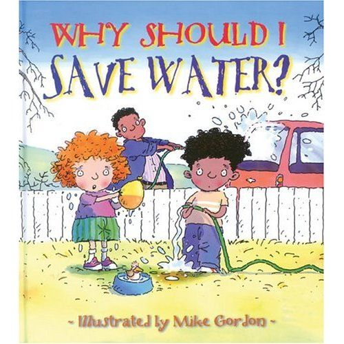"""Why Should I Save Water?"" children's book by Jen Green, illustrated by Mike Gordon: This can be a great tool to introduce the topic of natural resources and how to help conserve water. This combines science, social studies, language arts."