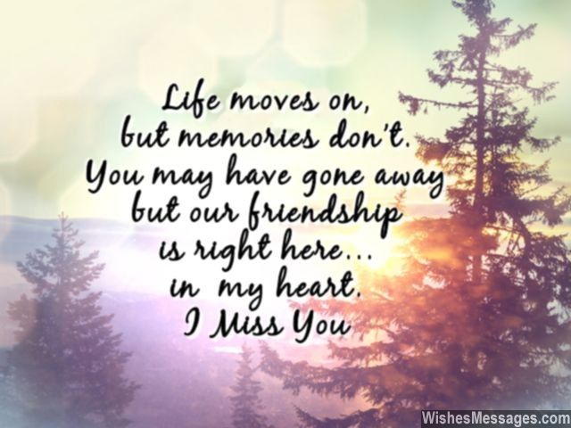 Life moves on, but memories don't. You may have gone away but our friendship is right here... in  my heart. I miss you. via WishesMessages.com